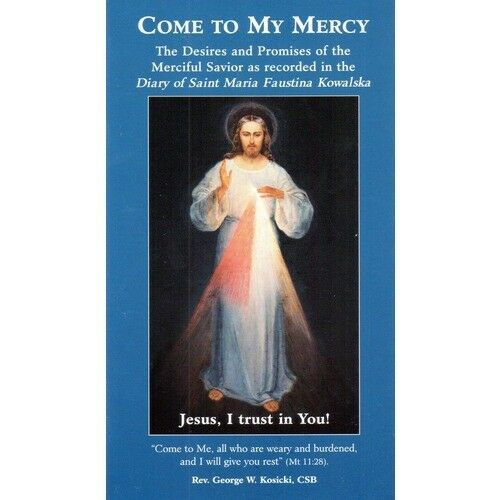 Come to My Mercy The Desires and Promises of Jesus as revealed to Saint Faustina