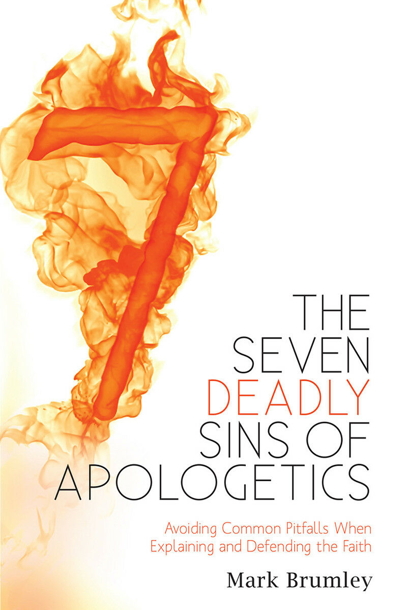 The Seven Deadly Sins of Apologetics A Guide for Explaining & Defendng the Faith